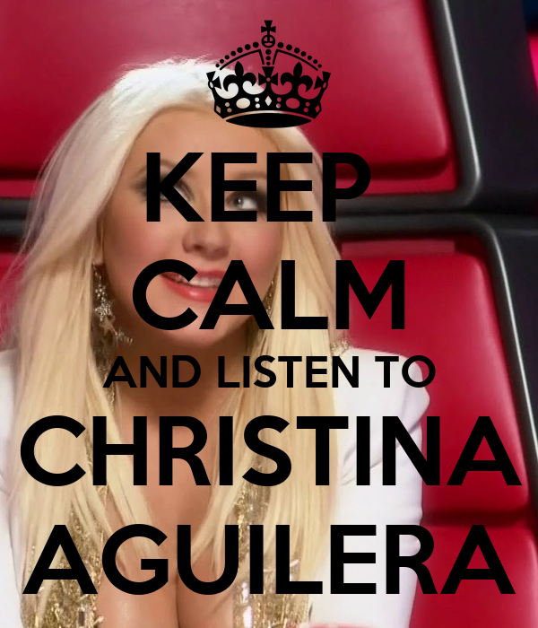 KEEP  CALM AND LISTEN TO CHRISTINA AGUILERA