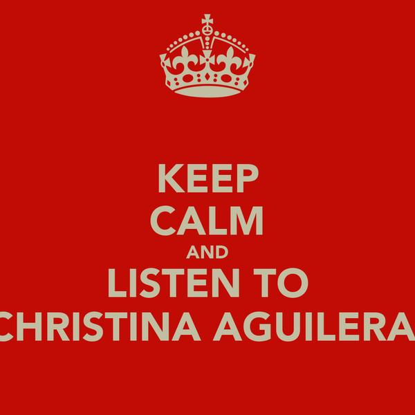 KEEP CALM AND LISTEN TO CHRISTINA AGUILERA