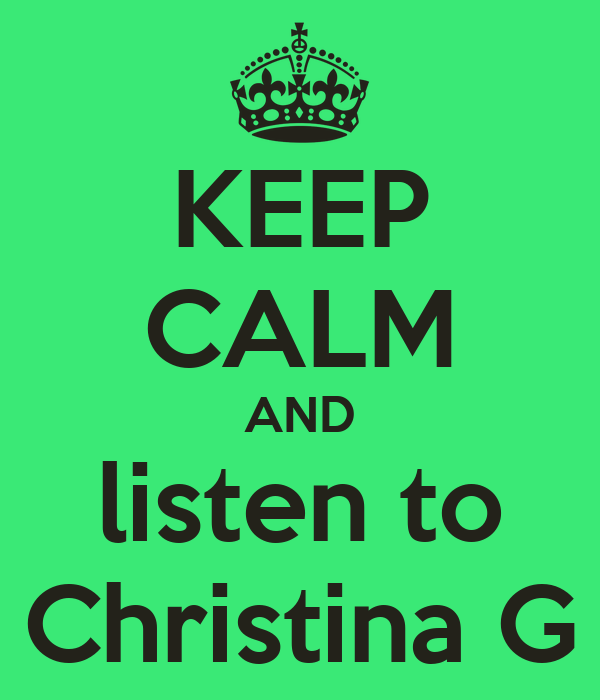 KEEP CALM AND listen to Christina G
