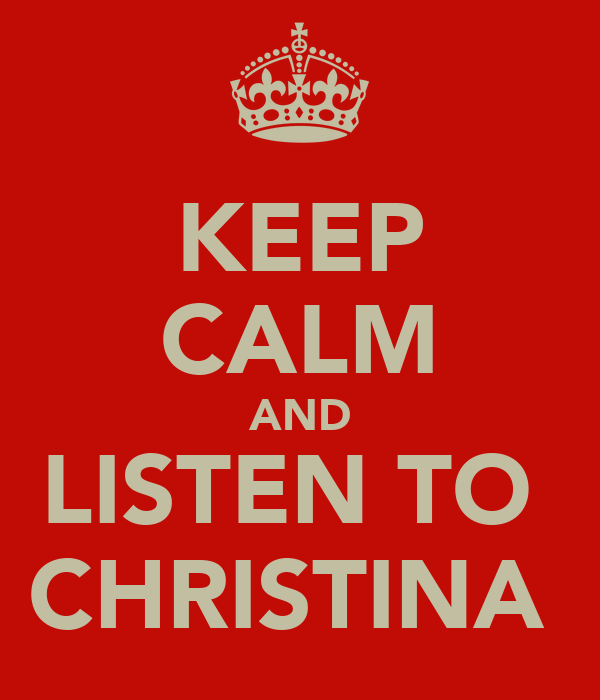 KEEP CALM AND LISTEN TO  CHRISTINA