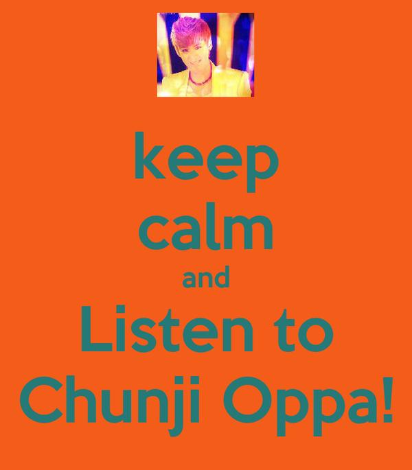 keep calm and Listen to Chunji Oppa!