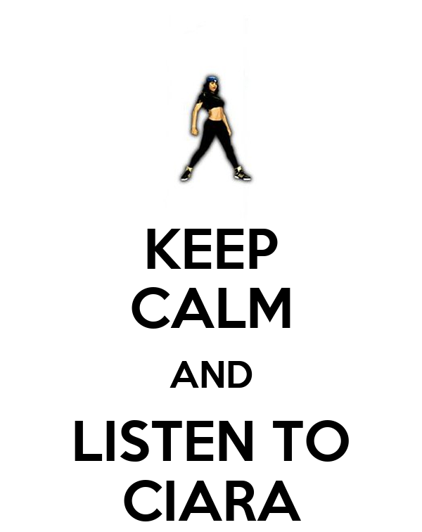 KEEP CALM AND LISTEN TO CIARA
