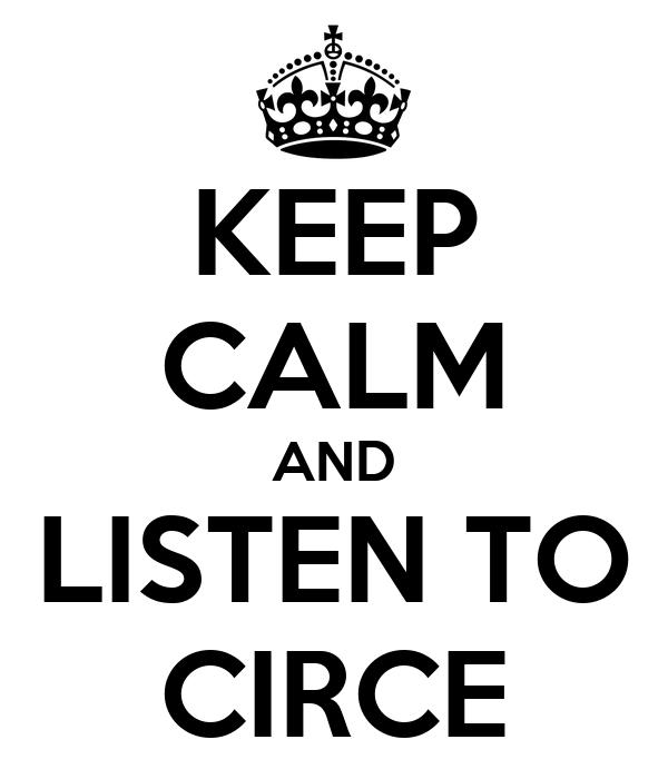 KEEP CALM AND LISTEN TO CIRCE