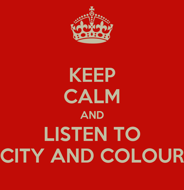 KEEP CALM AND LISTEN TO CITY AND COLOUR