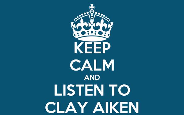 KEEP CALM AND LISTEN TO CLAY AIKEN