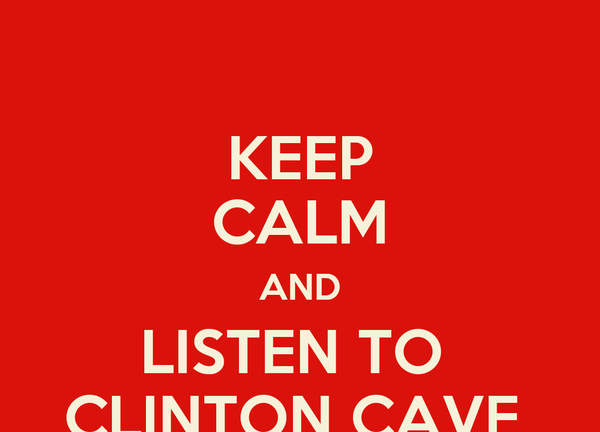 KEEP CALM AND LISTEN TO  CLINTON CAVE