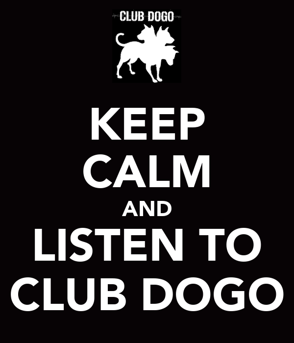 KEEP CALM AND LISTEN TO CLUB DOGO