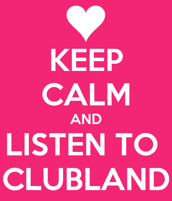 KEEP CALM AND LISTEN TO  CLUBLAND
