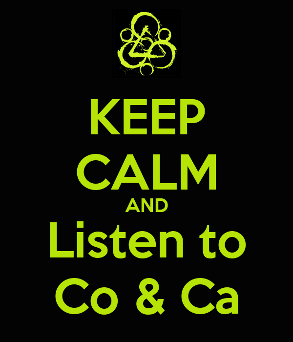 KEEP CALM AND Listen to Co & Ca