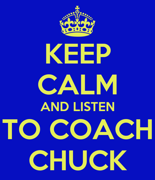KEEP CALM AND LISTEN TO COACH CHUCK