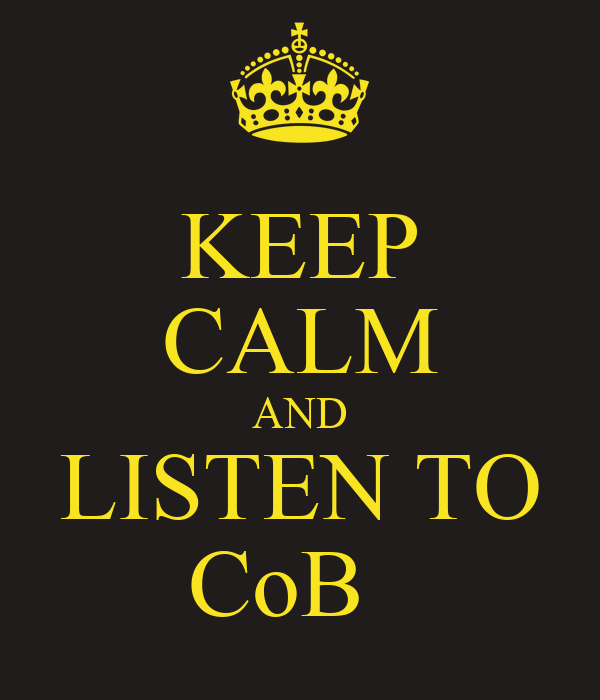 KEEP CALM AND LISTEN TO CoB