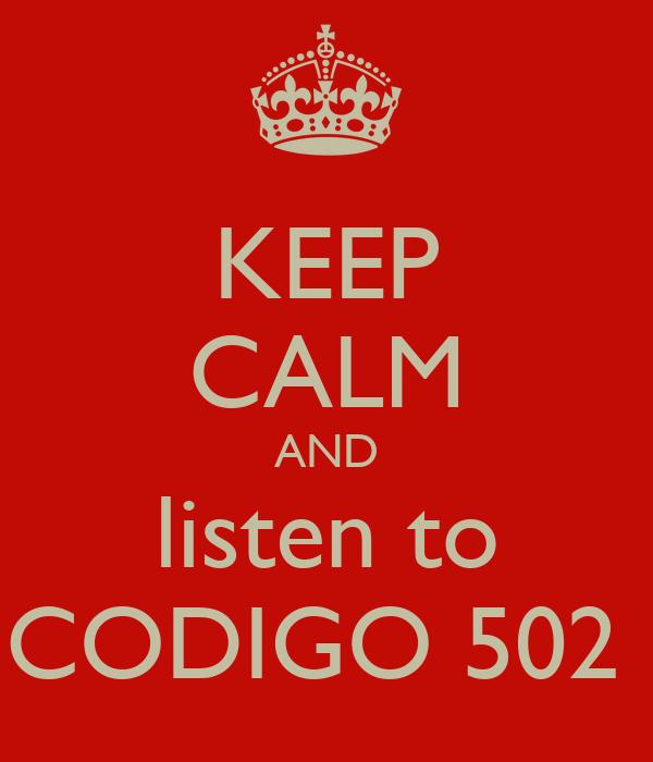 KEEP CALM AND listen to CODIGO 502