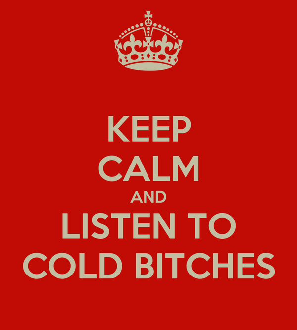 KEEP CALM AND LISTEN TO COLD BITCHES