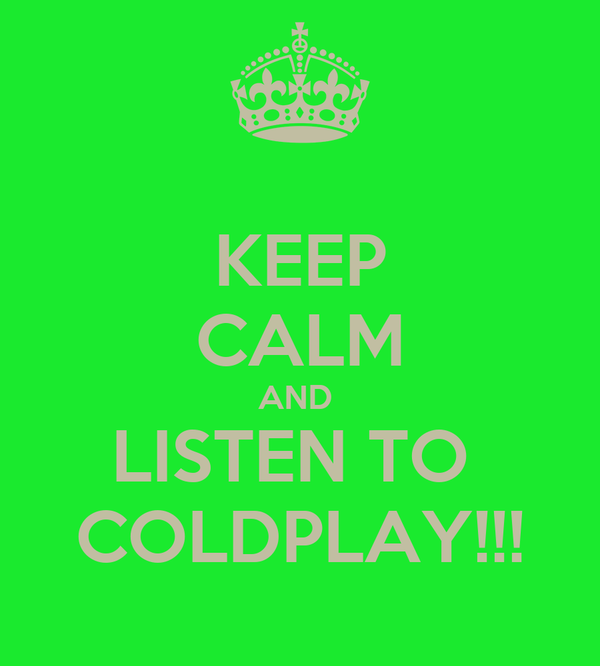 KEEP CALM AND  LISTEN TO  COLDPLAY!!!