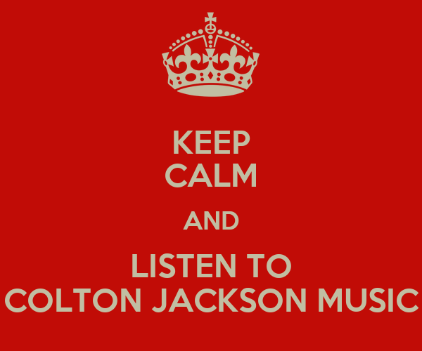 KEEP CALM AND LISTEN TO COLTON JACKSON MUSIC
