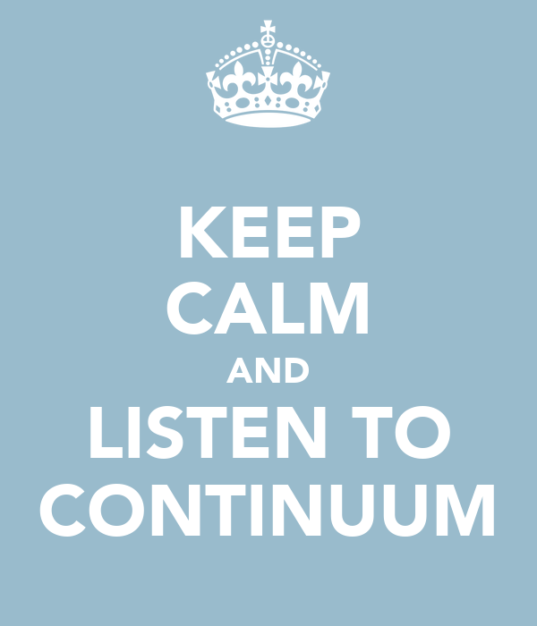 KEEP CALM AND LISTEN TO CONTINUUM