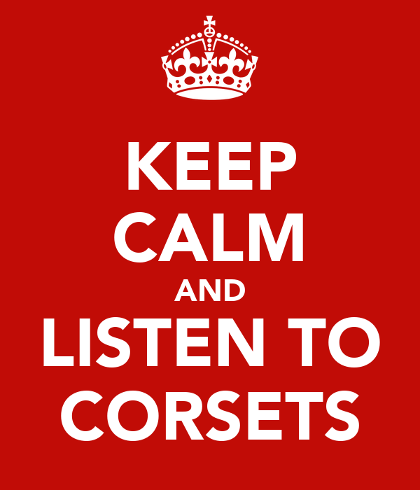 KEEP CALM AND LISTEN TO CORSETS