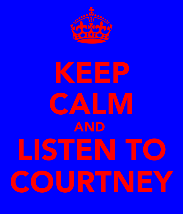 KEEP CALM AND  LISTEN TO COURTNEY