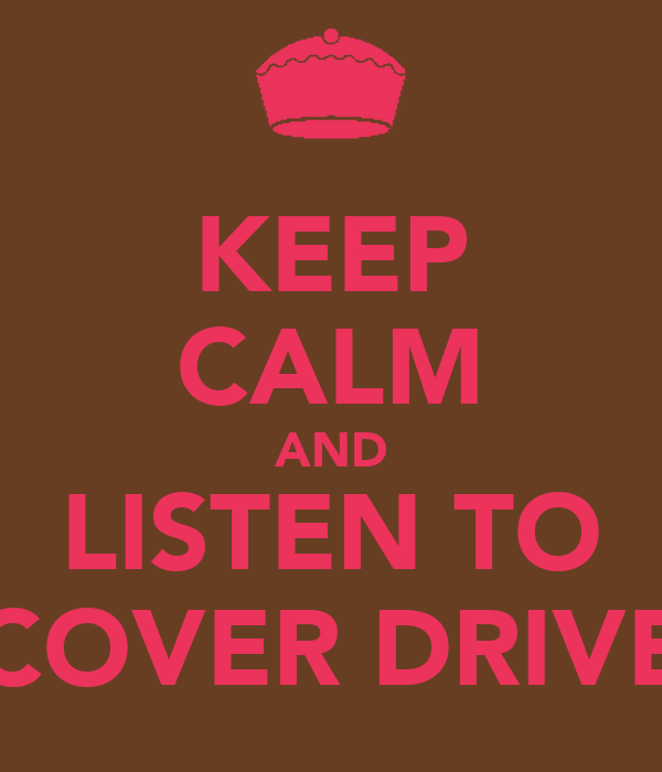KEEP CALM AND LISTEN TO COVER DRIVE