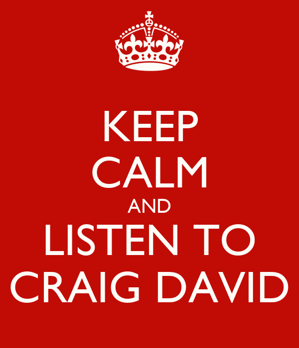 KEEP CALM AND LISTEN TO CRAIG DAVID