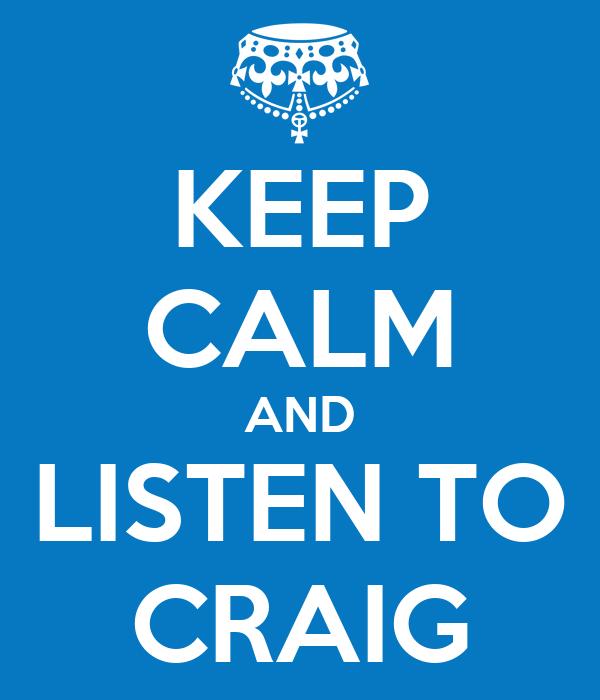 KEEP CALM AND LISTEN TO CRAIG
