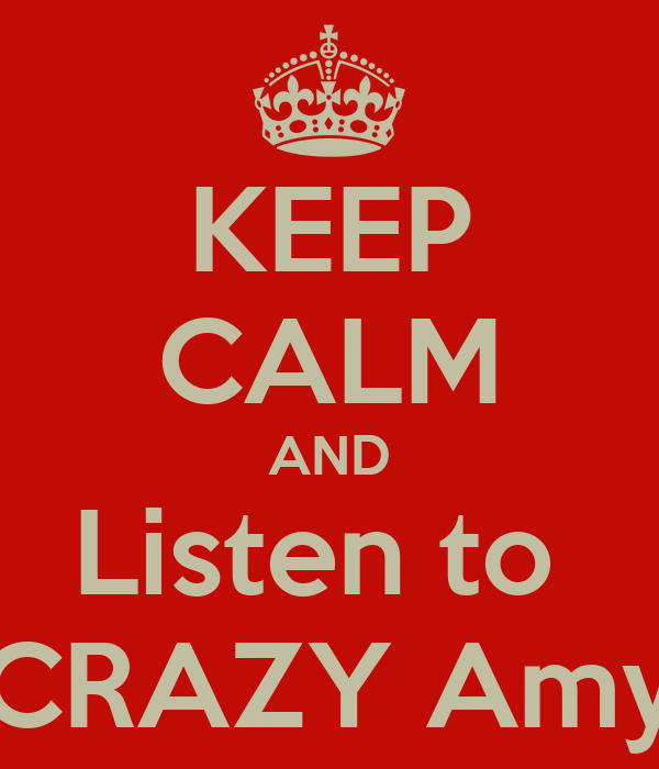 KEEP CALM AND Listen to  CRAZY Amy