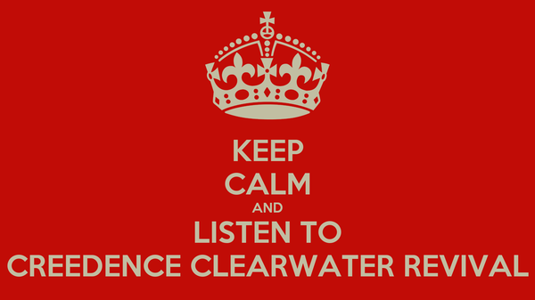 KEEP CALM AND LISTEN TO CREEDENCE CLEARWATER REVIVAL