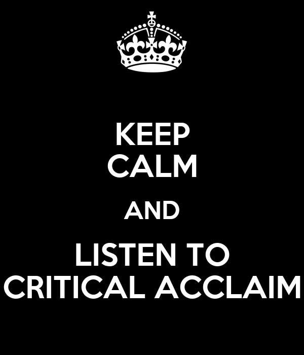KEEP CALM AND LISTEN TO CRITICAL ACCLAIM