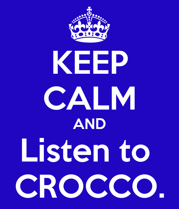 KEEP CALM AND Listen to  CROCCO.