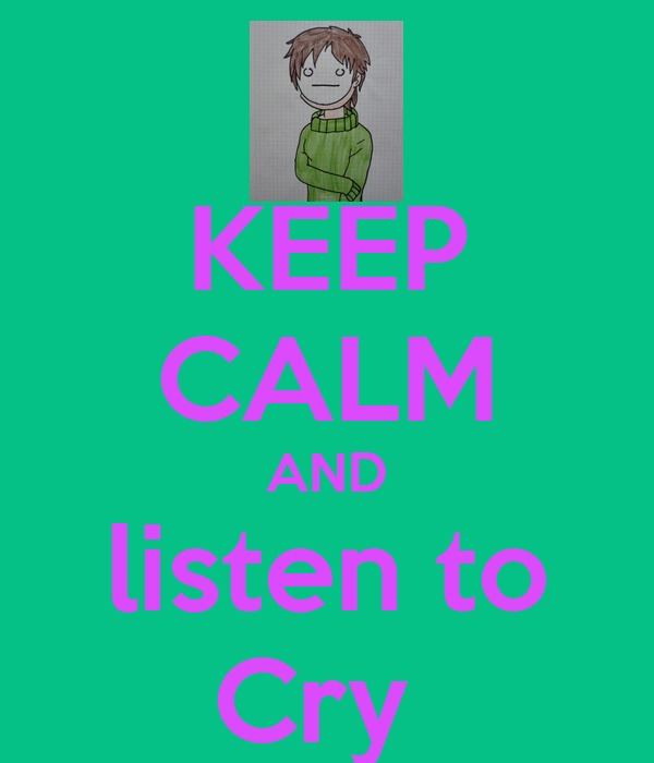 KEEP CALM AND listen to Cry