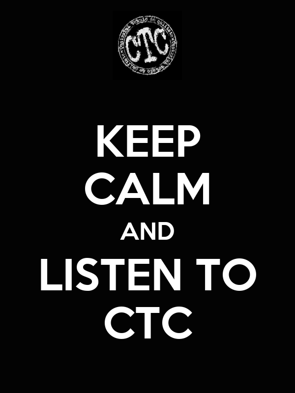 KEEP CALM AND LISTEN TO CTC