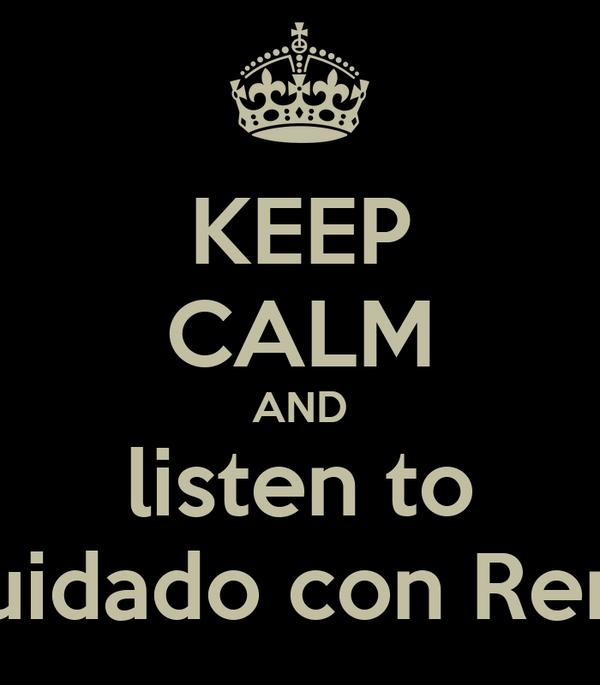 KEEP CALM AND listen to Cuidado con René