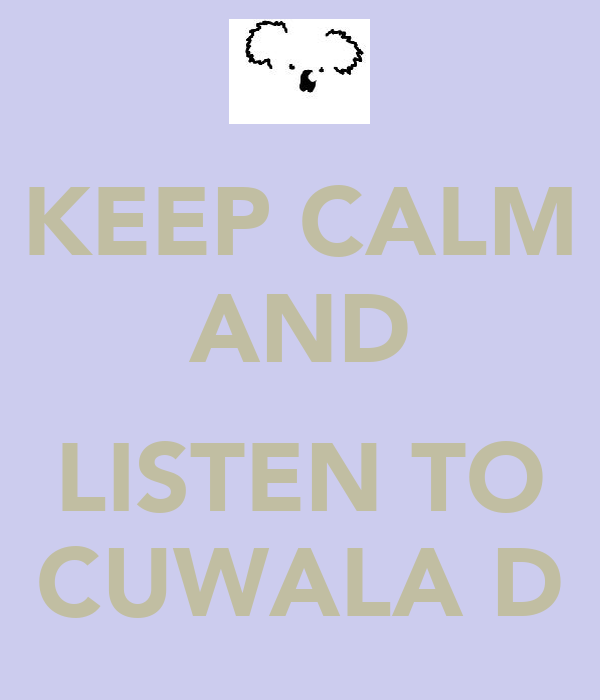 KEEP CALM AND  LISTEN TO CUWALA D