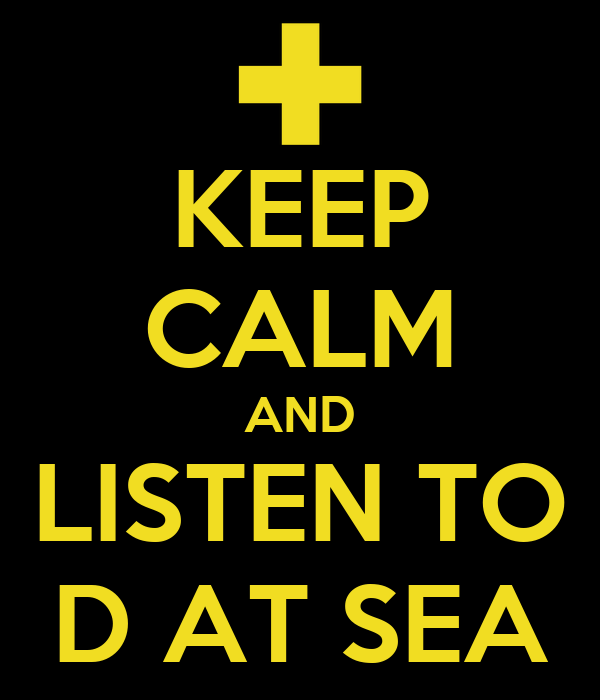 KEEP CALM AND LISTEN TO D AT SEA