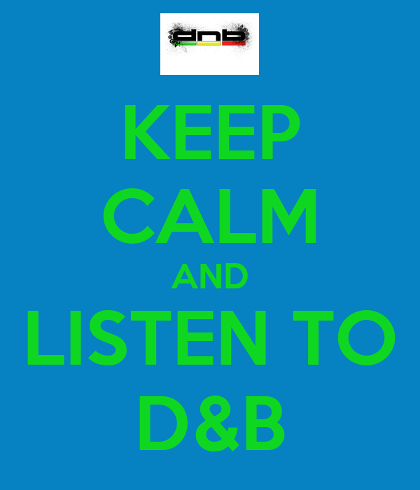 KEEP CALM AND LISTEN TO D&B