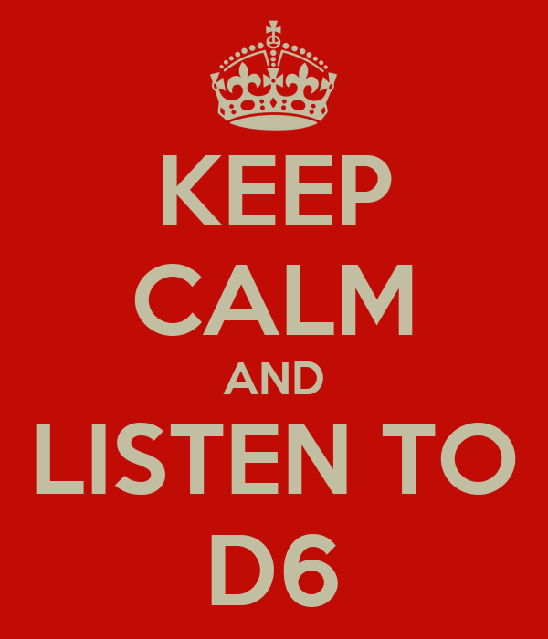 KEEP CALM AND LISTEN TO D6