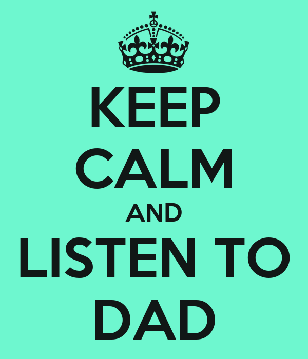 KEEP CALM AND LISTEN TO DAD