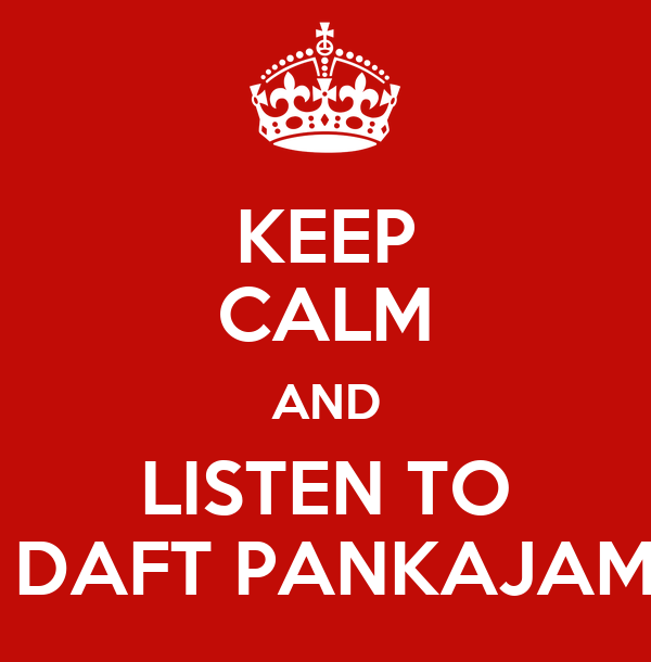 KEEP CALM AND LISTEN TO  DAFT PANKAJAM