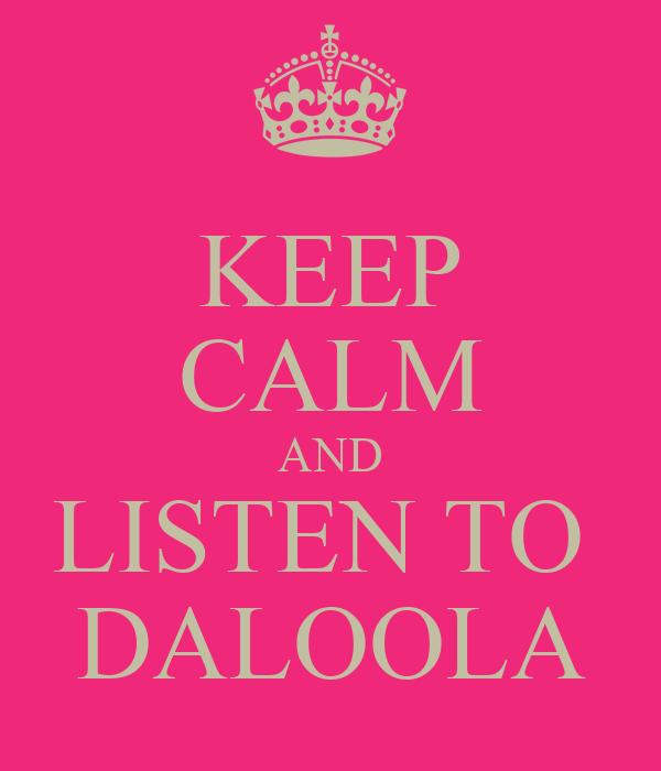 KEEP CALM AND LISTEN TO  DALOOLA