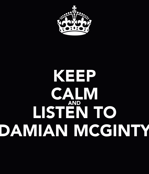 KEEP CALM AND LISTEN TO DAMIAN MCGINTY