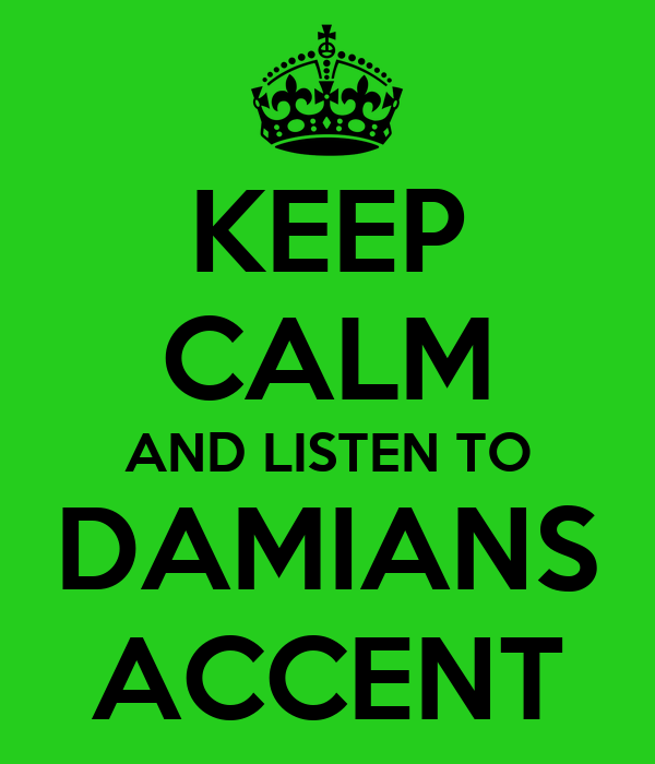 KEEP CALM AND LISTEN TO DAMIANS ACCENT