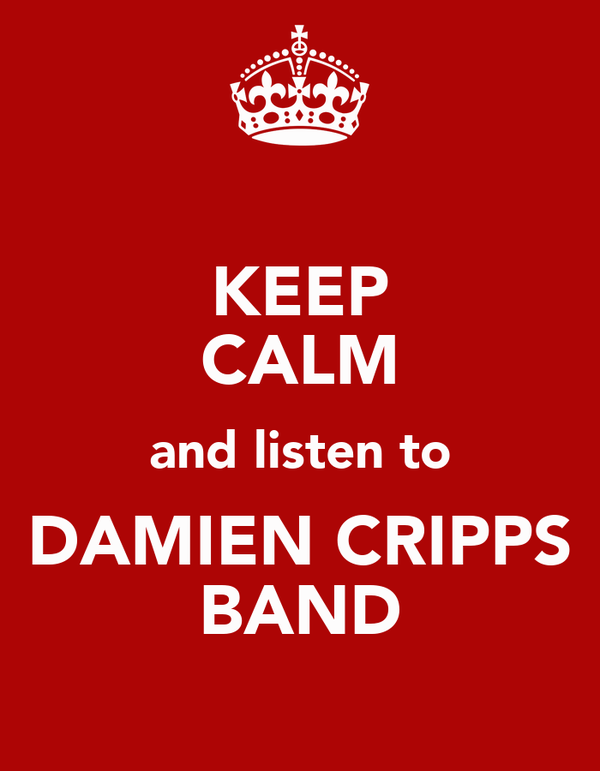 KEEP CALM and listen to DAMIEN CRIPPS BAND