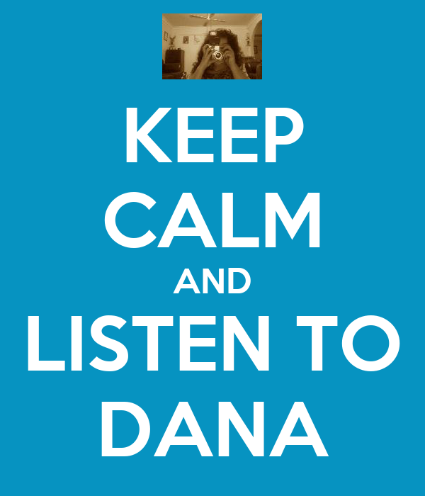 KEEP CALM AND LISTEN TO DANA