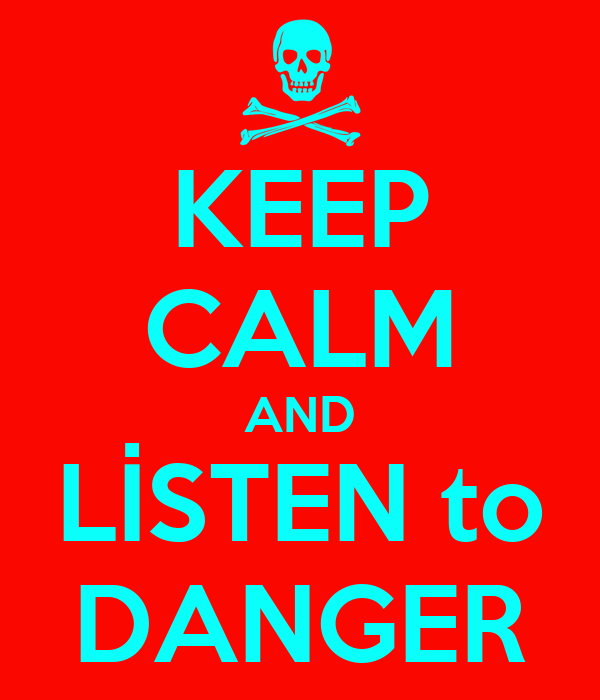 KEEP CALM AND LİSTEN to DANGER