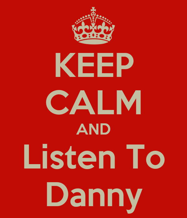 KEEP CALM AND Listen To Danny