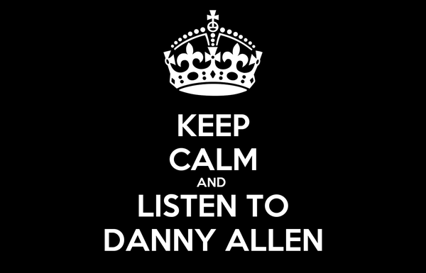 KEEP CALM AND  LISTEN TO DANNY ALLEN