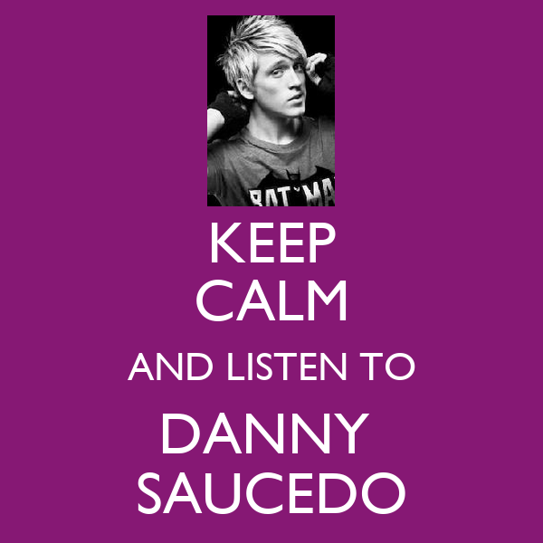 KEEP CALM AND LISTEN TO DANNY  SAUCEDO
