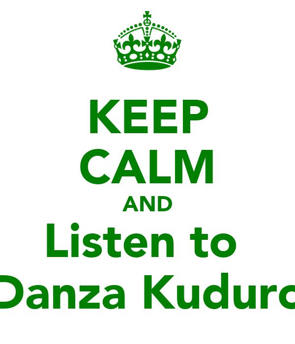 KEEP CALM AND Listen to  Danza Kuduro