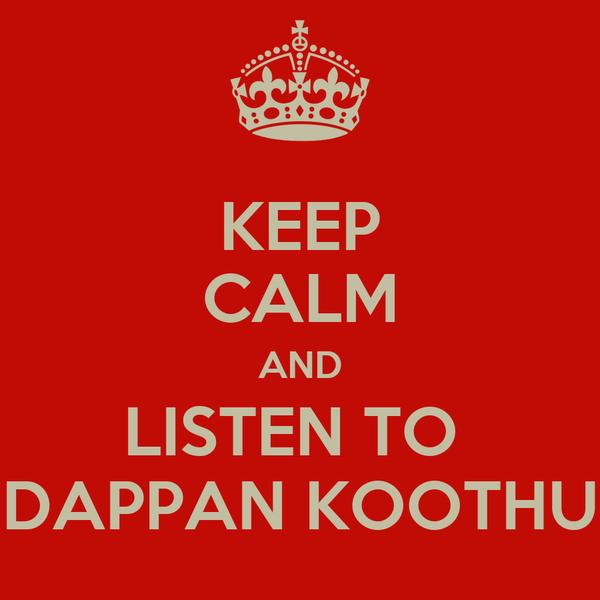 KEEP CALM AND LISTEN TO  DAPPAN KOOTHU