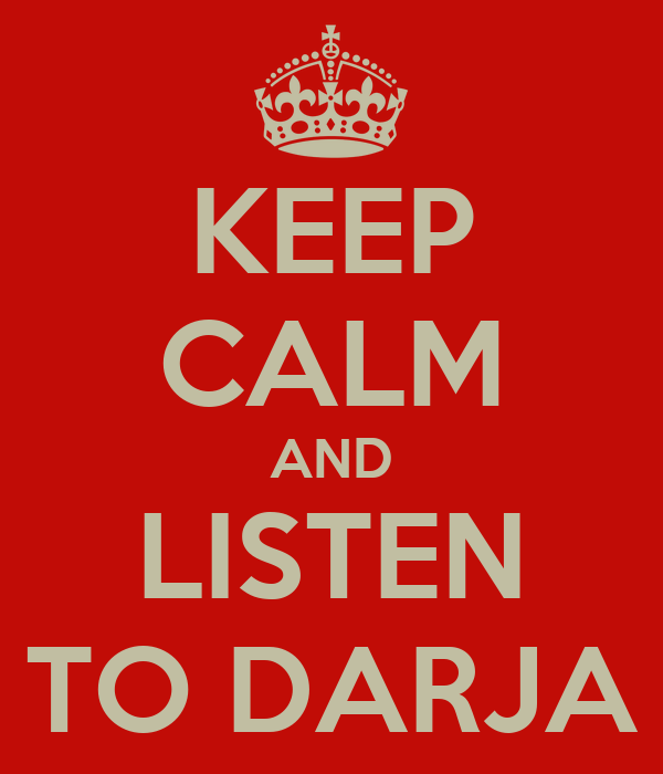 KEEP CALM AND LISTEN TO DARJA